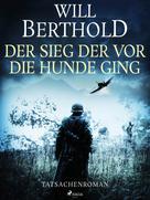 Will Berthold: Der Sieg der vor die Hunde ging - Tatsachenroman ★★★★