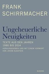 Ungeheuerliche Neuigkeiten - Texte aus den Jahren 1990 bis 2014 - Herausgegeben und mit einem Vorwort von Jakob Augstein