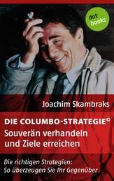 Die Columbo-Strategie© Band 4: Souverän verhandeln und Ziele erreichen - Die richtigen Strategien: So überzeugen Sie ihr Gegenüber