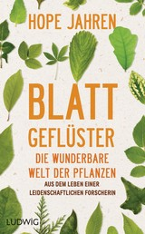 Blattgeflüster - Die wunderbare Welt der Pflanzen. Aus dem Leben einer leidenschaftlichen Forscherin