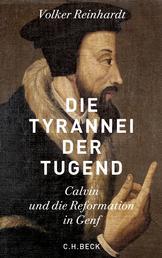Die Tyrannei der Tugend - Calvin und die Reformation in Genf