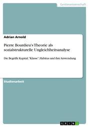 """Pierre Bourdieu's Theorie als sozialstrukturelle Ungleichheitsanalyse - Die Begriffe Kapital, """"Klasse"""", Habitus und ihre Anwendung"""