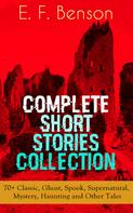 E. F. Benson: E. F. Benson: Complete Short Stories Collection: 70+ Classic, Ghost, Spook, Supernatural, Mystery, Haunting and Other Tales