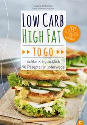 Low Carb High Fat to go - Schlank & glücklich – 90 Rezepte für unterwegs