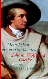 Johann Wolfgang Goethe. Mein Leben ein einzig Abenteuer - Biografie