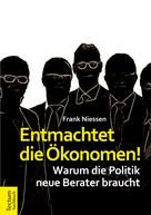 Frank Niessen: Entmachtet die Ökonomen!