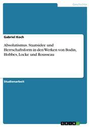 Absolutismus. Staatsidee und Herrschaftsform in den Werken von Bodin, Hobbes, Locke und Rousseau
