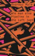Andreas Malm: Wie man eine Pipeline in die Luft jagt ★
