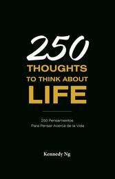 250 Thoughts To Think About Life - 250 Pensamientos Para Pensar Acerca de la Vida