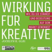 Wirkung für Kreative - Wie du sie stärkst und Bedeutung auf dem Markt gewinnst - 99U 3 (Ungekürzt)