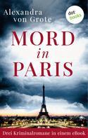 Alexandra von Grote: Mord in Paris: Drei Kriminalromane in einem eBook