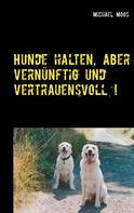 Michael Moos: Hunde halten, aber vernünftig und vertrauensvoll !