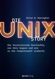 Die UNIX-Story - Die faszinierende Geschichte, wie Unix begann und wie es die Computerwelt eroberte