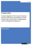 Franziska Linkner: Contact linguistics: The Contact Situation between Americans and Hispanics in the South of the United States: A Linguistical and Sociolinguistical Approach