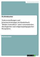 """Pia Brinkkoetter: Todesvorstellungen und Jenseitserwartungen im Kinderbuch """"Brüder Löwenherz"""" unter systematischer, theologischer und religionspädagogischer Perspektive"""