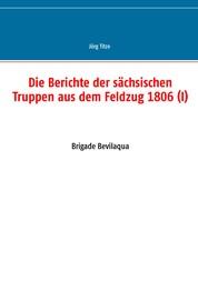 Die Berichte der sächsischen Truppen aus dem Feldzug 1806 (I) - Brigade Bevilaqua