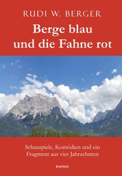 Berge blau und die Fahne rot - Schauspiele, Komödien und ein Fragment aus vier Jahrzehnten