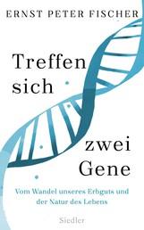 Treffen sich zwei Gene - Vom Wandel unseres Erbguts und der Natur des Lebens
