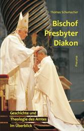 Bischof - Presbyter - Diakon - Geschichte und Theologie des Amtes im Überblick