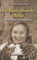 Viktoria Schwenger: Die Blumenflüsterin Maria - Mein Leben als Marktfrau
