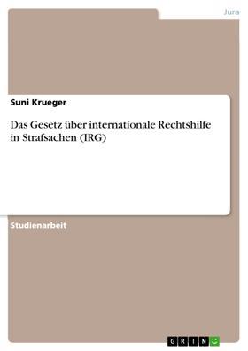 Das Gesetz über internationale Rechtshilfe in Strafsachen (IRG)