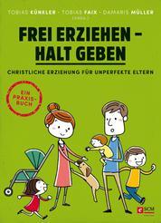Frei erziehen - Halt geben - Christliche Erziehung für unperfekte Eltern. Ein Praxisbuch