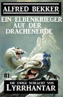 Alfred Bekker: Ein Elbenkrieger auf der Drachenerde: Die Ewige Schlacht von Lyrrhantar #1