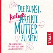 Die Kunst, keine perfekte Mutter zu sein - Das Selbsthilfebuch für gerade noch nicht ausgebrannte Mütter