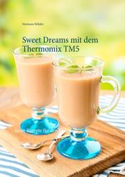 Sweet Dreams mit dem Thermomix TM5 - Süsse Rezepte für den Thermomix