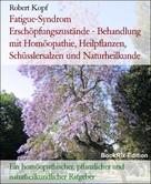 Robert Kopf: Fatigue-Syndrom Erschöpfungszustände - Behandlung mit Homöopathie, Heilpflanzen, Schüsslersalzen und Naturheilkunde