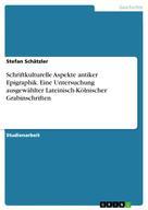 Stefan Schätzler: Schriftkulturelle Aspekte antiker Epigraphik. Eine Untersuchung ausgewählter Lateinisch-Kölnischer Grabinschriften