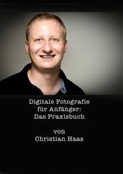 Digitale Fotografie für Anfänger: Das Praxisbuch