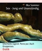 Sex - Jung und Unanständig. - Unerhörte Jugend. Porno pur. Auch Gruppensex.