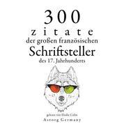 300 Zitate der großen französischen Schriftsteller des 17. Jahrhunderts - Sammlung bester Zitate