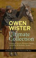 Owen Wister: OWEN WISTER Ultimate Collection: Historical Novels, Western Classics, Adventure & Romance Stories (Including Non-Fiction Historical Works)