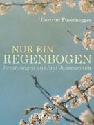 Gertrud Fussenegger: Nur ein Regenbogen - Erzählungen aus fünf Jahreszeiten