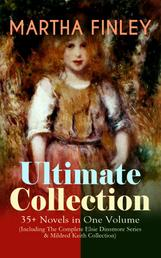 MARTHA FINLEY Ultimate Collection – 35+ Novels in One Volume (Including The Complete Elsie Dinsmore Series & Mildred Keith Collection) - Timeless Children Classics & Other Novels with Original Illustrations: Ella Clinton, Edith's Sacrifice, Signing the Contract and What it Cost, The Thorn in the Nest, The Tragedy of Wild River Valley…