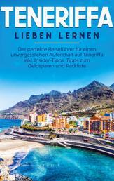 Teneriffa lieben lernen: Der perfekte Reiseführer für einen unvergesslichen Aufenthalt auf Teneriffa inkl. Insider-Tipps, Tipps zum Geldsparen und Packliste