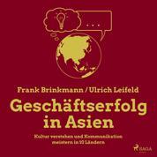Geschäftserfolg in Asien - Kultur verstehen und Kommunikation meistern in 10 Ländern (Ungekürzt)