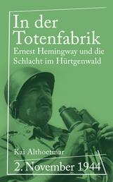 In der Totenfabrik - 2. November 1944. Ernest Hemingway und die Schlacht im Hürtgenwald