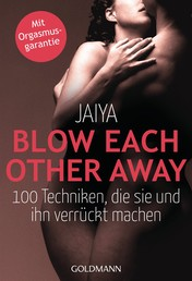Blow Each Other Away - 100 Techniken, die sie und ihn verrückt machen - Mit Orgasmusgarantie
