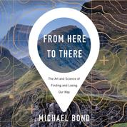 From Here to There - The Art and Science of Finding and Losing Our Way (Unabridged)