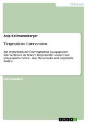 Tiergestützte Intervention - Zur Problematik der Übertragbarkeit pädagogischer Interventionen im Bereich tiergestützter sozialer und pädagogischer Arbeit - eine theoretische und empirische Analyse