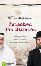 Zwischen den Stühlen - Alltagsnotizen eines Christen in Israel und Palästina