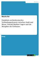 Mascha Ber: Frankfurts architektonisches Verbindungselement zwischen Stadt und Messe. Oswald Mathias Ungers und die Metapher des Torhauses