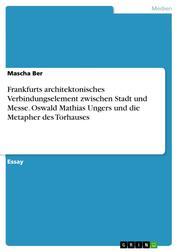 Frankfurts architektonisches Verbindungselement zwischen Stadt und Messe. Oswald Mathias Ungers und die Metapher des Torhauses