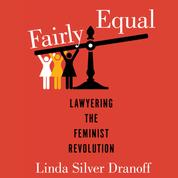 Fairly Equal - Lawyering the Feminist Revolution - A Feminist History Society Book, Book 6 (Unabridged)