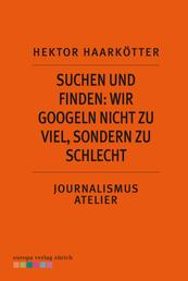 Suchen und Finden: Wir googeln nicht zu viel, sondern zu schlecht - Journalismus Atelier: Recherche im Netz
