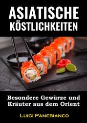 Asiatische Köstlichkeiten - Besondere Gewürze und Kräuter aus dem Orient