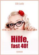 Elfi Loth: Hilfe, fast 40!